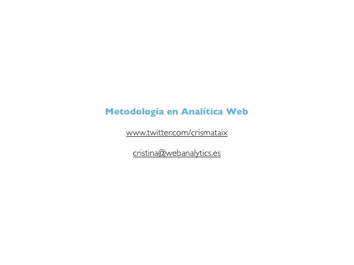 Metodología en Analítica Web    www.twitter.com/crismataix     cristina@webanalytics.es