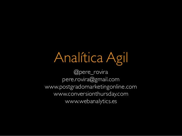 Analítica Agil@pere_rovirapere.rovira@gmail.comwww.postgradomarketingonline.comwww.conversionthursday.comwww.webanalytics.es