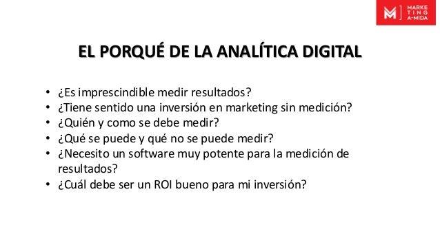 EL PORQUÉ DE LA ANALÍTICA DIGITAL • ¿Es imprescindible medir resultados? • ¿Tiene sentido una inversión en marketing sin m...
