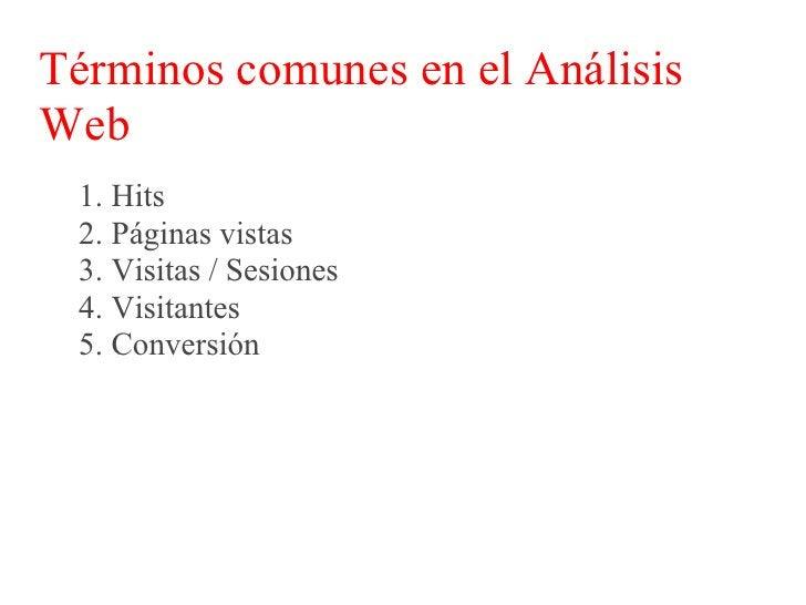 Términos comunes en el Análisis Web  Hits:  Son la cantidad de respuestas de un servidor a la  petición de una navegador o...