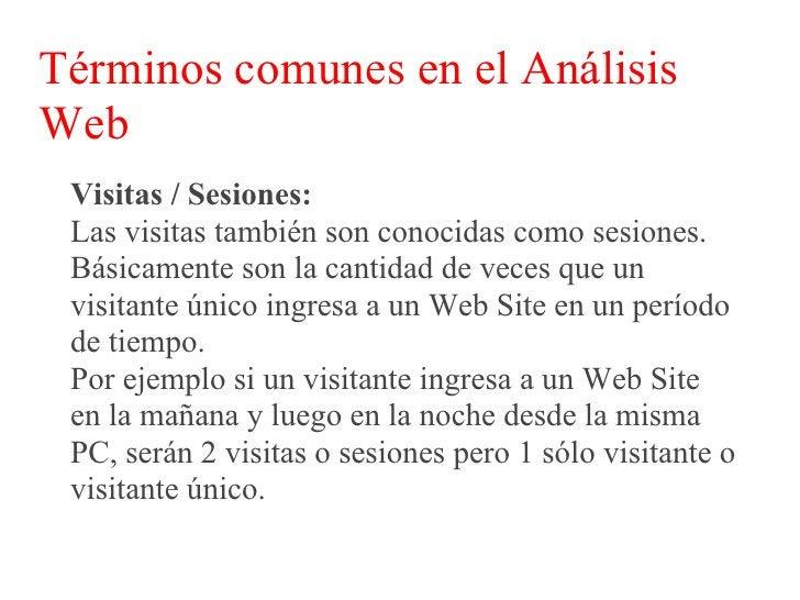 Términos comunes en el Análisis Web  Visitas / Sesiones:  Normalmente se considera una visita o sesión  nueva si un visita...
