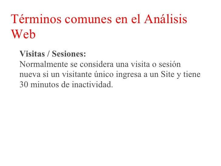 Términos comunes en el Análisis Web  Visitas / Sesiones:  Sin embargo existen excepciones como Google por  ejemplo, ya que...