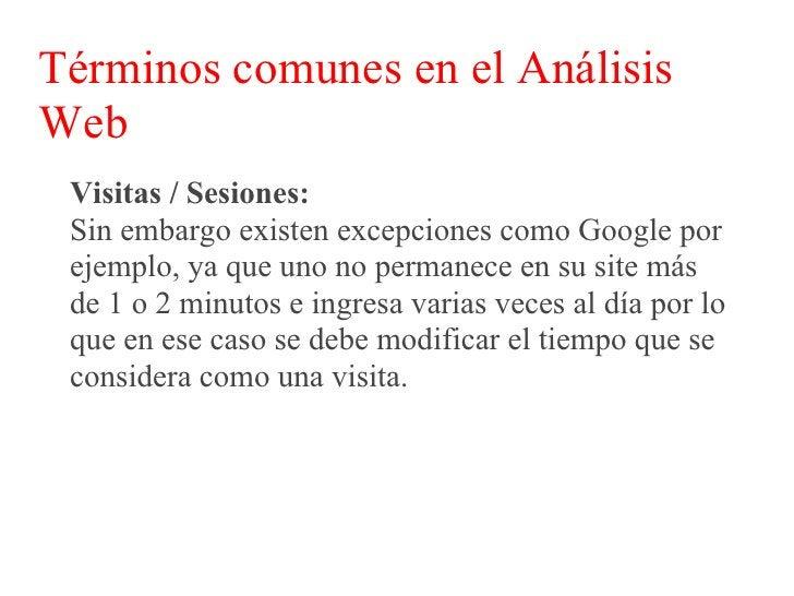 Términos comunes en el Análisis Web  Visitas / Sesiones:  Es por ello que el período de tiempo de una sesión  puede ser mo...