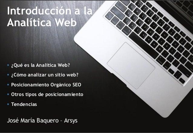 Introducción a la Analítica Web José María Baquero – Arsys  ¿Qué es la Analítica Web?  ¿Cómo analizar un sitio web?  Po...