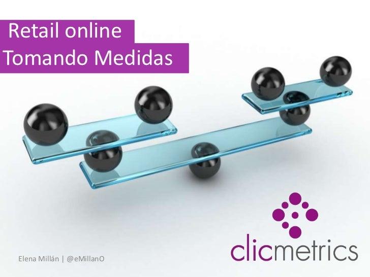 Retail online                                Tomando Medidas<br />Elena Millán   @eMillanO<br />