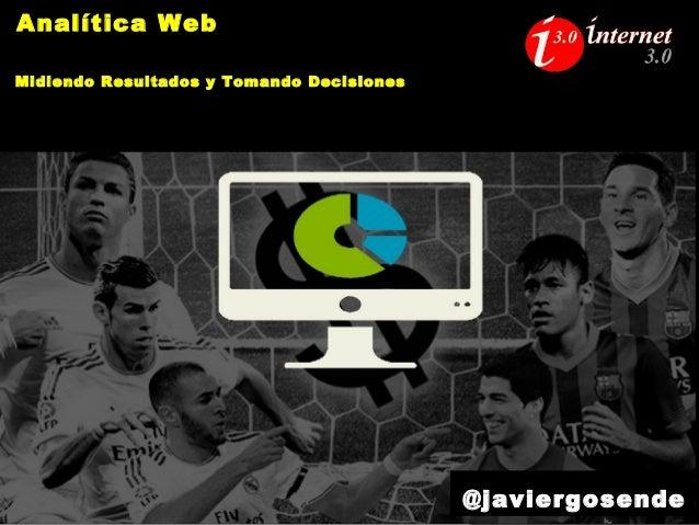 Analítica Web Midiendo Resultados y Tomando Decisiones @javiergosende
