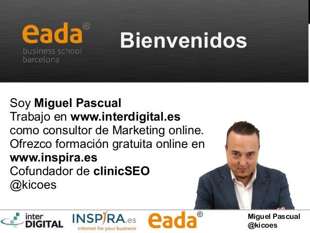 Miguel Pascual @kicoes Bienvenidos Soy Miguel Pascual Trabajo en www.interdigital.es como consultor de Marketing online. O...