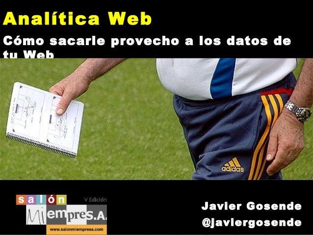 Analítica Web Cómo sacarle provecho a los datos de tu Web  Javier Gosende @javiergosende