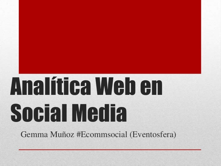 Analítica Web en Social Media<br />Gemma Muñoz #Ecommsocial (Eventosfera)<br />