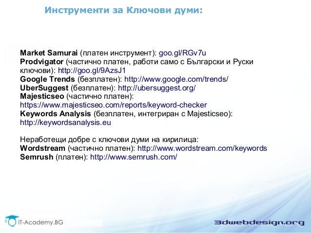 Инструменти за Ключови думи:  Market Samurai (платен инструмент): goo.gl/RGv7u  Prodvigator (частично платен, работи само ...
