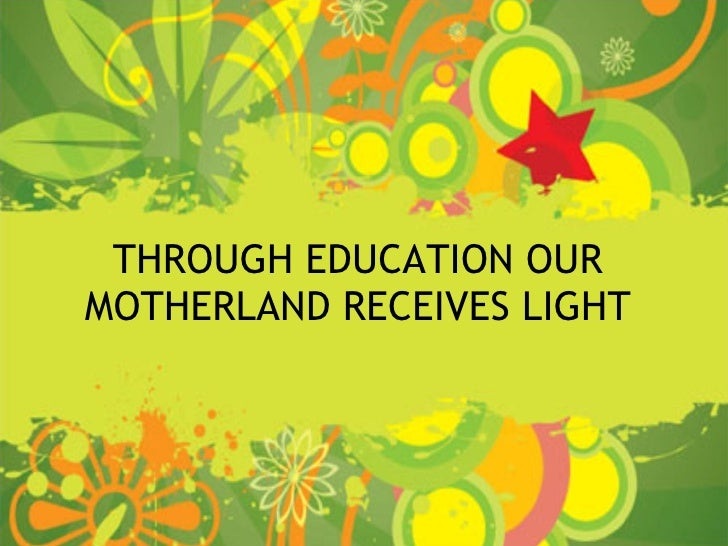 through education our mother land and receives light Through education our motherland receives light education makes the people of a country more productive and morepeace loving education can make the country find out new ways tosolve the complex problems ailing the society.