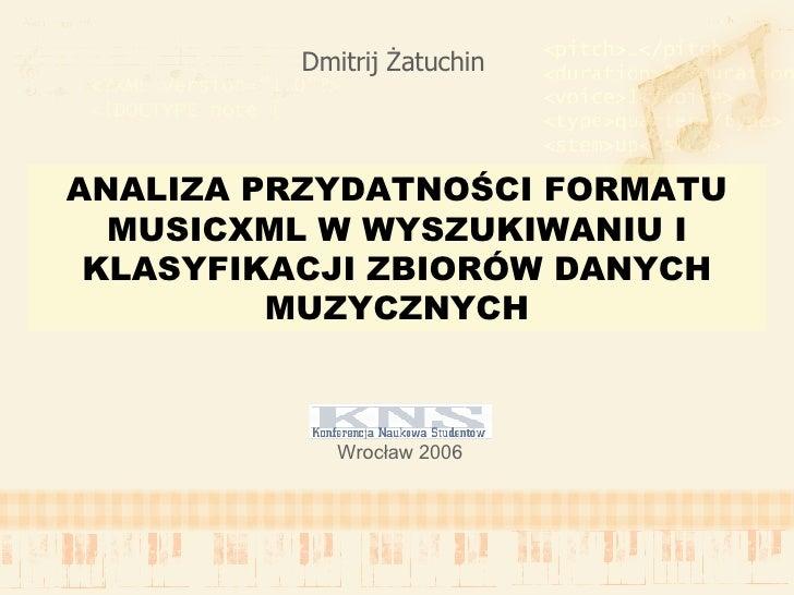 ANALIZA PRZYDATNOŚCI FORMATU MUSICXML W WYSZUKIWANIU I KLASYFIKACJI ZBIORÓW DANYCH MUZYCZNYCH Dmitrij   Żatuchin Wrocław 2...