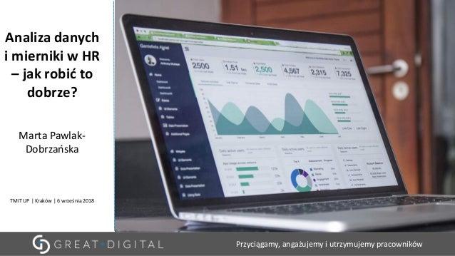 Przyciągamy, angażujemy i utrzymujemy pracowników Analiza danych i mierniki w HR – jak robić to dobrze? Marta Pawlak- Dobr...