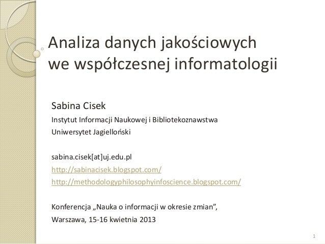 Analiza danych jakościowychwe współczesnej informatologiiSabina CisekInstytut Informacji Naukowej i BibliotekoznawstwaUniw...