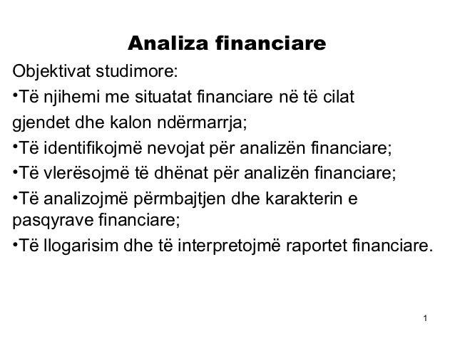 Analiza financiareObjektivat studimore:•Të njihemi me situatat financiare në të cilatgjendet dhe kalon ndërmarrja;•Të iden...