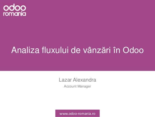 Analiza fluxului de vânzări în Odoo Lazar Alexandra Account Manager www.odoo-romania.ro