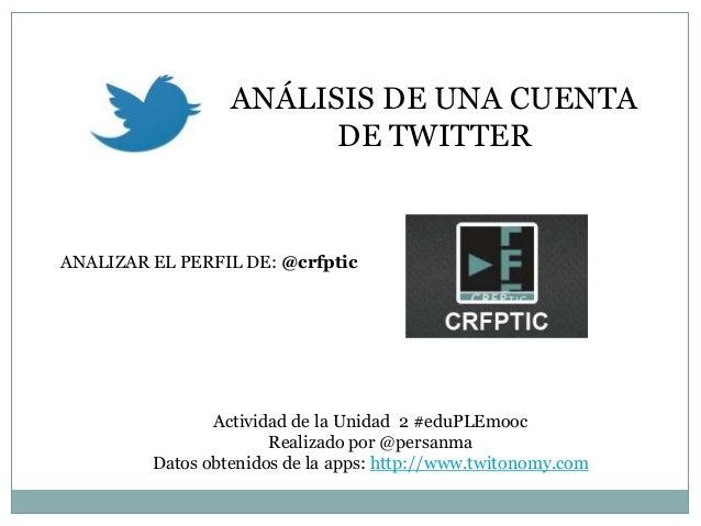 ANÁLISIS DE UNA CUENTA DE TWITTER  ANALIZAR EL PERFIL DE: @crfptic  Actividad de la Unidad 2 #eduPLEmooc Realizado por @pe...