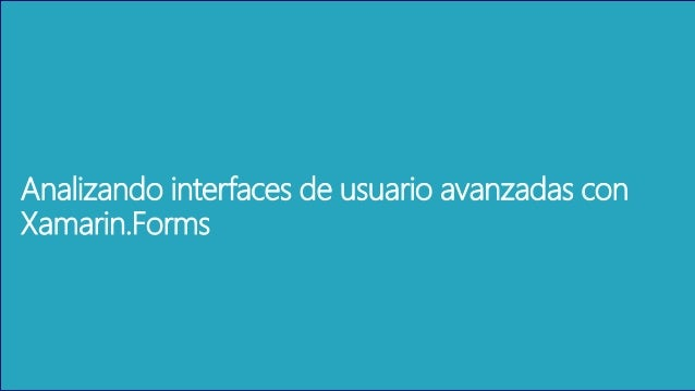 Analizando interfaces de usuario avanzadas con Xamarin.Forms
