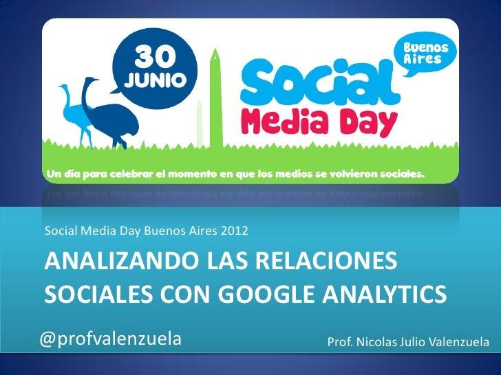 Social Media Day Buenos Aires 2012ANALIZANDO LAS RELACIONESSOCIALES CON GOOGLE ANALYTICS@profvalenzuela                   ...