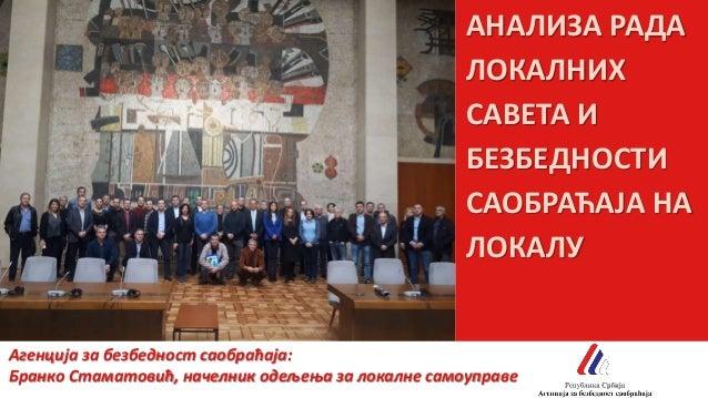АНАЛИЗА РАДА ЛОКАЛНИХ САВЕТА И БЕЗБЕДНОСТИ САОБРАЋАЈА НА ЛОКАЛУ Агенција за безбедност саобраћаја: Бранко Стаматовић, наче...