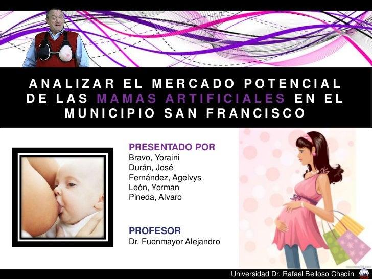 ANALIZAR EL MERCADO POTENCIAL DE LAS MAMAS ARTIFICIALES EN EL MUNICIPIO SAN FRANCISCO<br />PRESENTADO POR<br />Bravo, Yora...