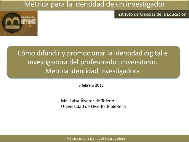 8 febrero 2013 Métrica para la identidad investigadora Métrica para la identidad de un investigador Ma. Luisa Álvarez de T...