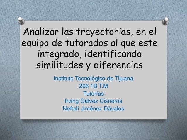 Analizar las trayectorias, en el  equipo de tutorados al que este  integrado, identificando  similitudes y diferencias  In...
