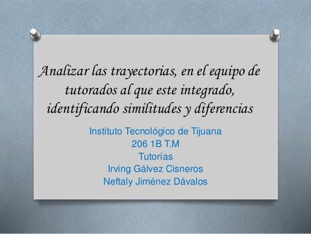 Analizar las trayectorias, en el equipo de  tutorados al que este integrado,  identificando similitudes y diferencias  Ins...