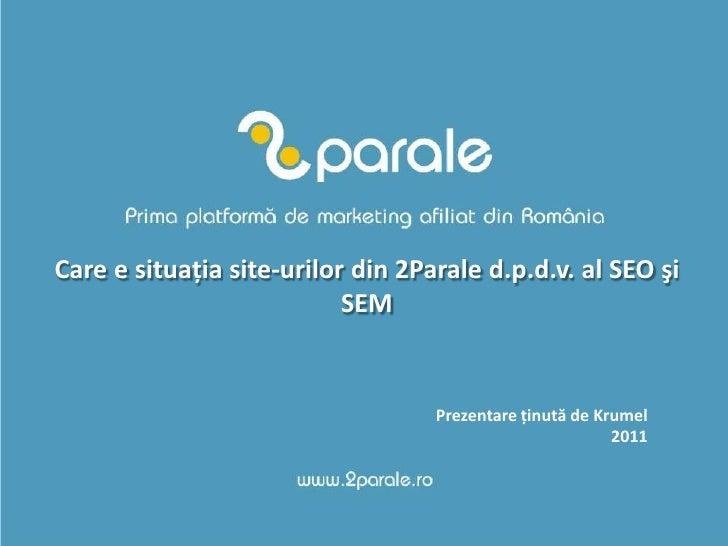 Care e situaţia site-urilor din 2Parale d.p.d.v. al SEO şi SEM<br />Prezentareţinută de Krumel<br />2011<br />