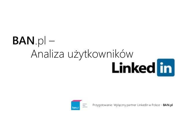 BAN.pl –  Analiza użytkowników  Przygotowanie: Wyłączny partner LinkedIn w Polsce - BAN.pl