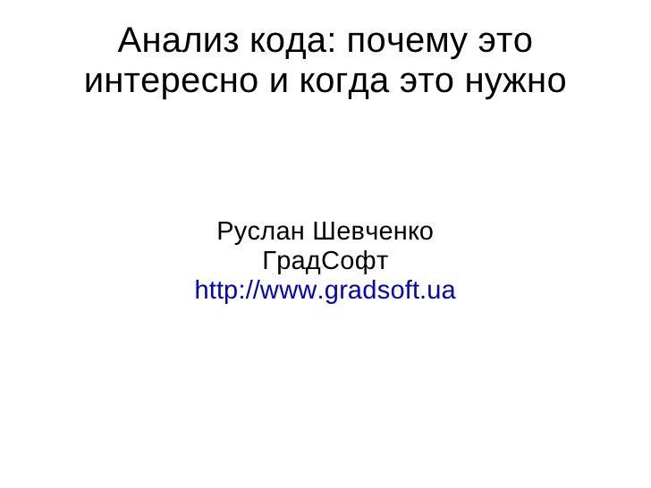 Анализ кода: почему это интересно и когда это нужно Руслан Шевченко ГрадСофт http://www.gradsoft.ua