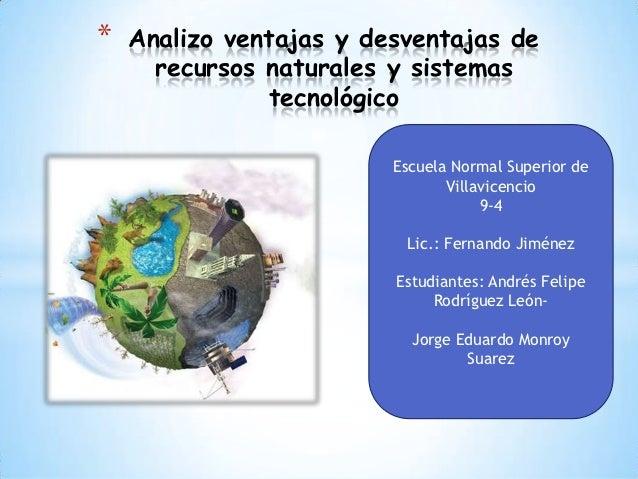 *   Analizo ventajas y desventajas de      recursos naturales y sistemas                tecnológico                       ...