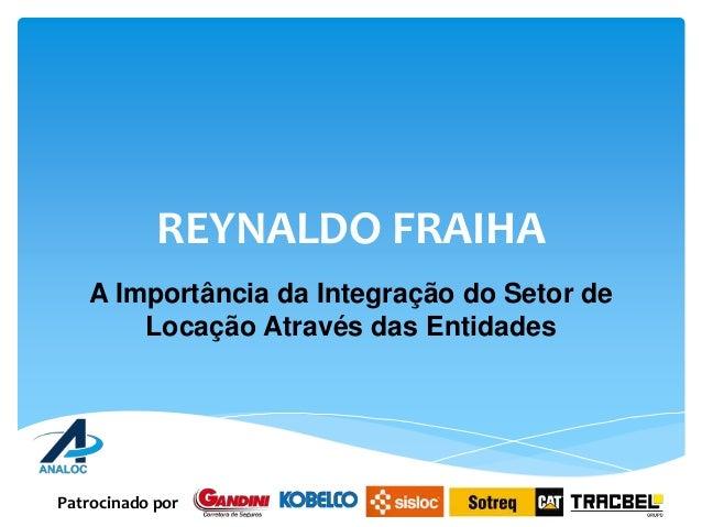 REYNALDO FRAIHA A Importância da Integração do Setor de Locação Através das Entidades Patrocinado por