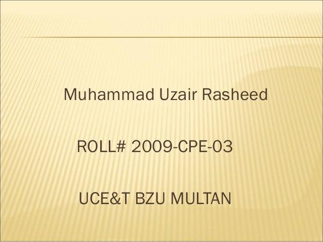 Muhammad Uzair Rasheed ROLL# 2009-CPE-03 UCE&T BZU MULTAN