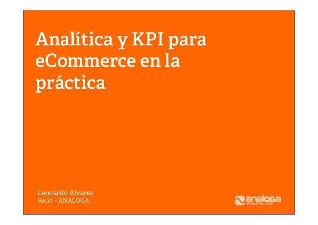 Analítica y KPI para eCommerce en la práctica Leonardo Alvarez Socio – ANALOGA