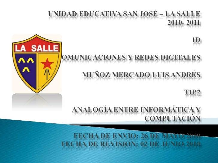 UNIDAD EDUCATIVA SAN JOSÉ – LA SALLE2010- 20111DCOMUNICACIONES Y REDES DIGITALESMUÑOZ MERCADO LUIS ANDRÉST1P2ANALOGÍA ENTR...