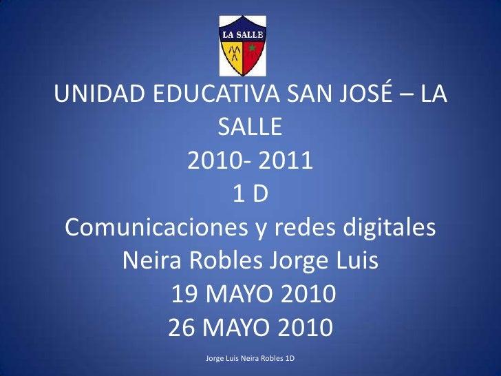 Jorge Luis Neira Robles 1D<br />UNIDAD EDUCATIVA SAN JOSÉ – LA SALLE2010- 20111 DComunicaciones y redes digitalesNeira Rob...