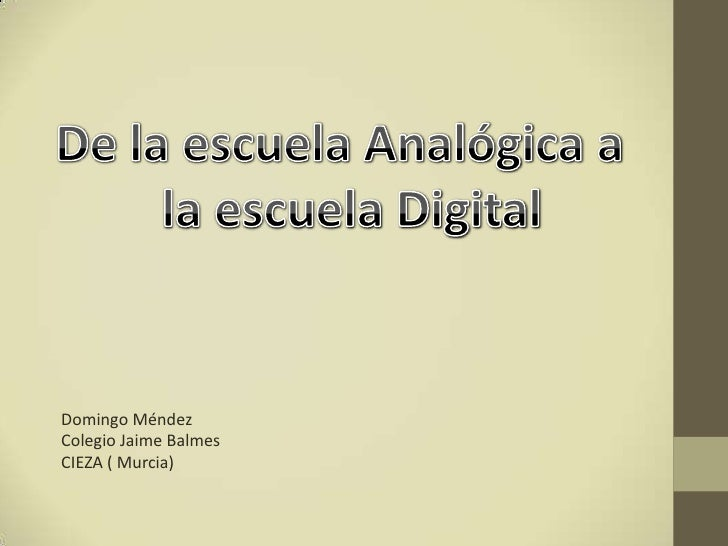 De la escuela Analógica a <br /> la escuela Digital<br />Domingo Méndez<br />Colegio Jaime Balmes<br />CIEZA ( Murcia)<br />