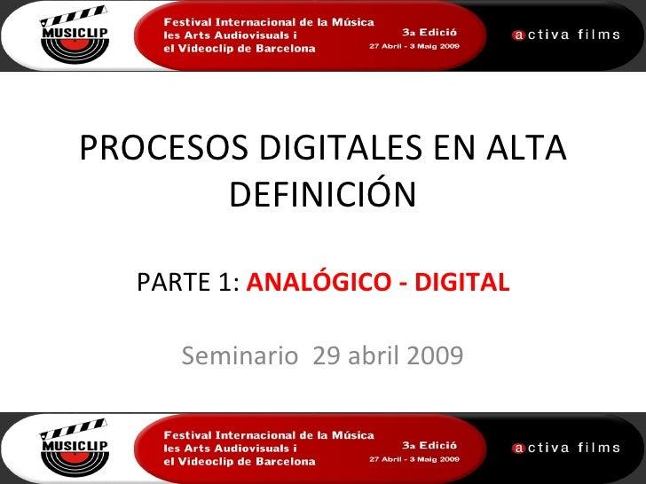 PROCESOS DIGITALES EN ALTA       DEFINICIÓN   PARTE 1: ANALÓGICO - DIGITAL      Seminario 29 abril 2009