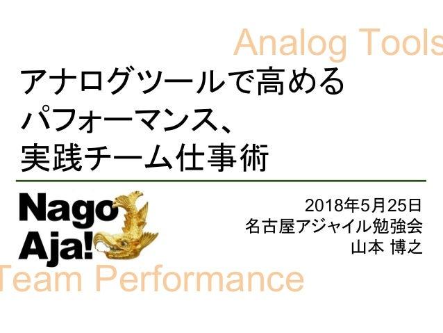 アナログツールで高める パフォーマンス、 実践チーム仕事術 2018年5月25日 名古屋アジャイル勉強会 山本 博之 Analog Tools Team Performance