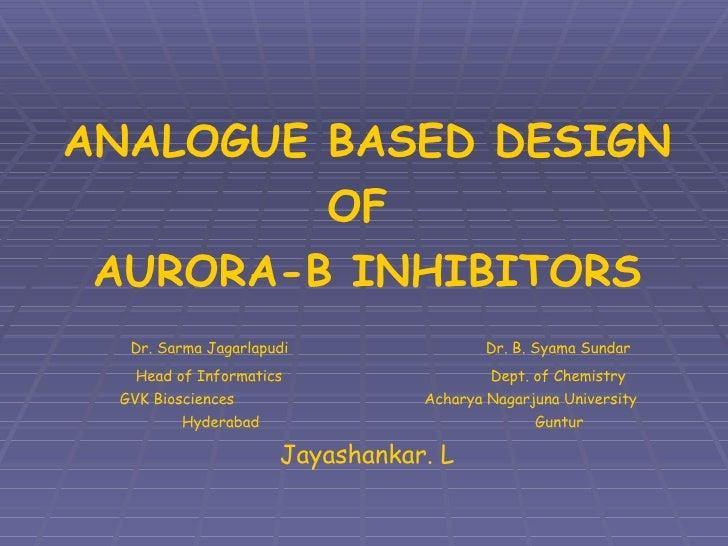 ANALOGUE BASED DESIGN OF  AURORA-B INHIBITORS   Dr. Sarma Jagarlapudi     Dr. B. Syama Sundar   Head of Informatics     De...