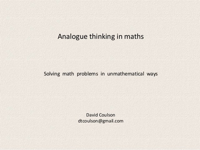 Analogue thinking in mathsDavid Coulsondtcoulson@gmail.comSolving math problems in unmathematical ways