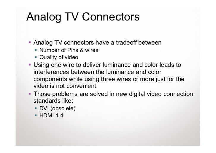 Analog TV Connectors Analog TV connectors have a tradeoff between   Number of Pins & wires   Quality of video Using one wi...