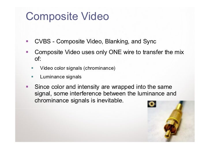 Composite Video CVBS - Composite Video, Blanking, and Sync Composite Video uses only ONE wire to transfer the mix of:   Vi...