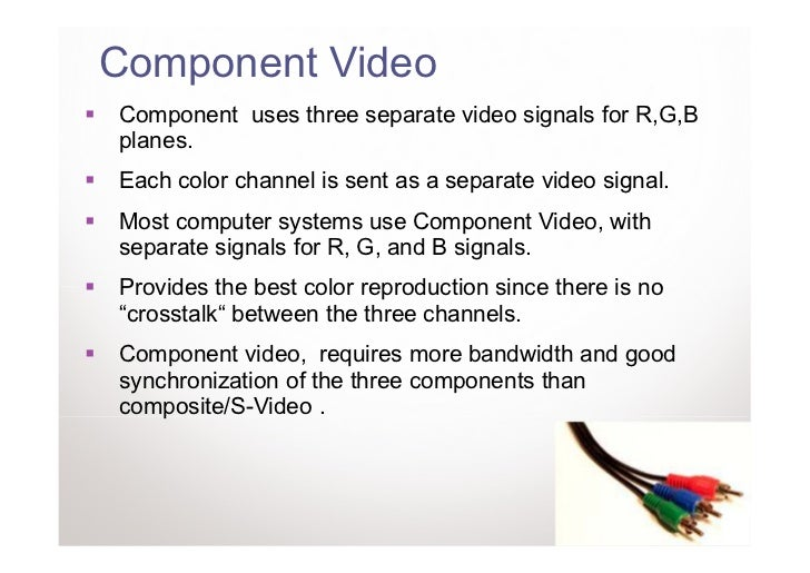 Component VideoComponent uses three separate video signals for R,G,Bplanes.Each color channel is sent as a separate video ...