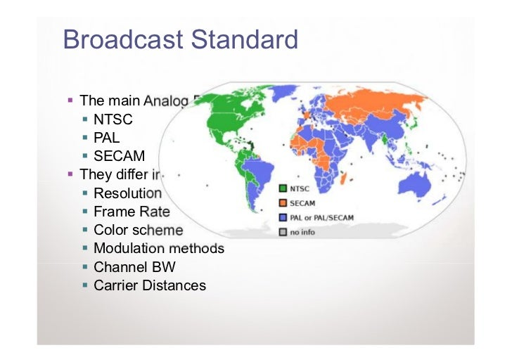 Broadcast Standard The main Analog Broadcasting standards are:   NTSC   PAL   SECAM They differ in:   Resolution   Frame R...