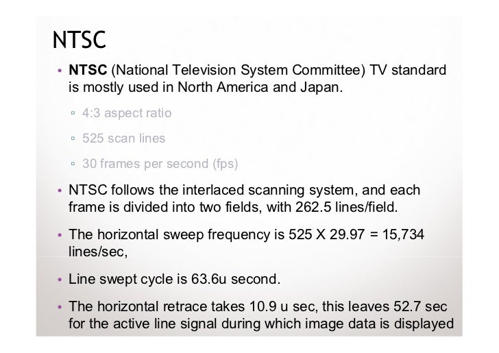 NTSC• NTSC (National Television System Committee) TV standard  is mostly used in North America and Japan.  ▫ 4:3 aspect ra...