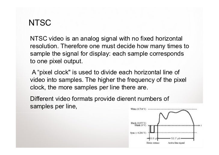 NTSCNTSC video is an analog signal with no fixed horizontalresolution. Therefore one must decide how many times tosample t...
