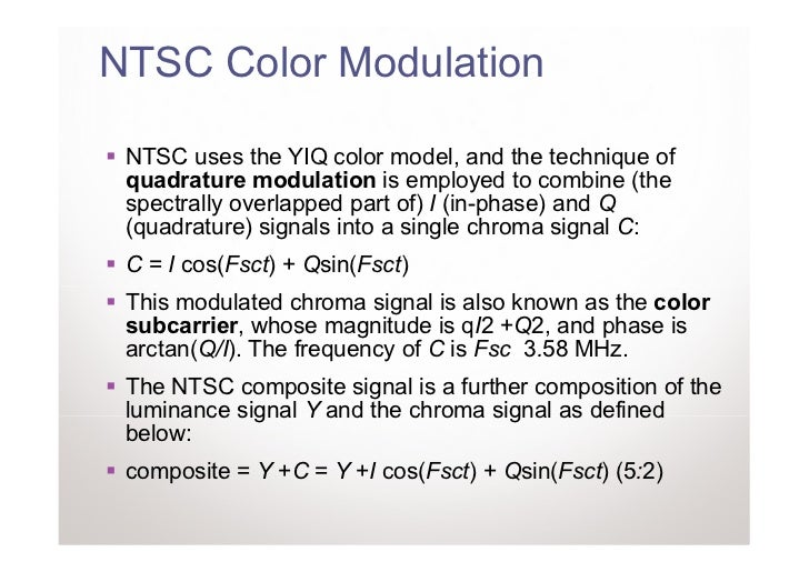 NTSC Color Modulation NTSC uses the YIQ color model, and the technique of quadrature modulation is employed to combine (th...