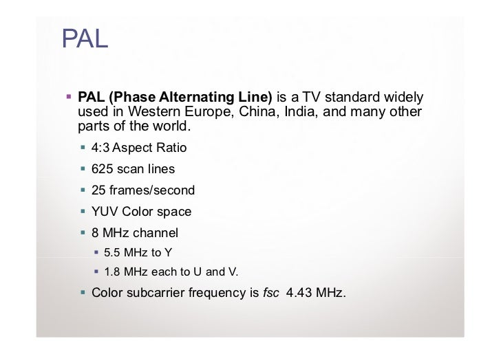 PAL PAL (Phase Alternating Line) is a TV standard widely used in Western Europe, China, India, and many other parts of the...